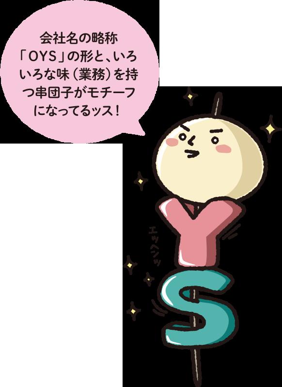 会社名の略称「OYS」の形と、いろいろな味(業務)を持つ串団子がモチーフになってるッス!